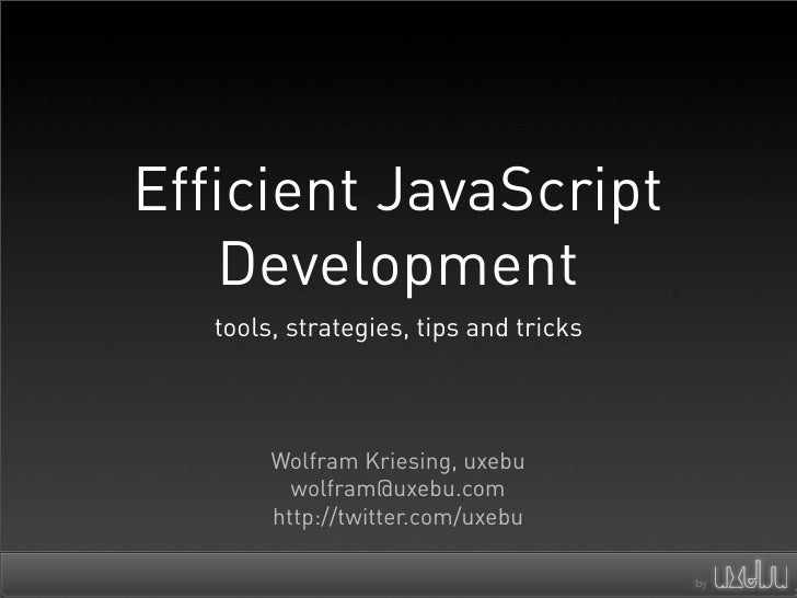 Efficient JavaScript    Development    tools, strategies, tips and tricks            Wolfram Kriesing, uxebu           wol...