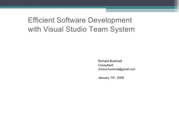 Richard Bushnell Consultant [email_address] January 10 th , 2008 Efficient Software Development  with Visual Studio Team S...
