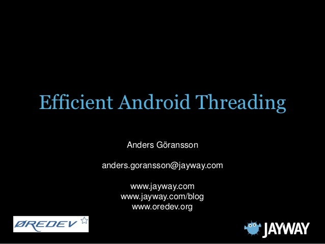Efficient Android Threading           Anders Göransson      anders.goransson@jayway.com            www.jayway.com         ...