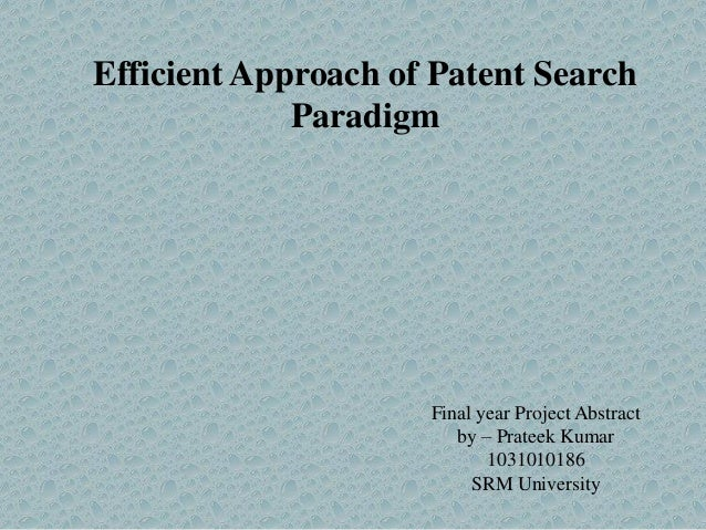 Efficient Approach of Patent Search Paradigm  Final year Project Abstract by – Prateek Kumar 1031010186 SRM University