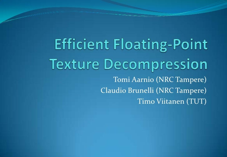 Efficient Floating-Point Texture Decompression<br />Tomi Aarnio (NRC Tampere)<br />Claudio Brunelli (NRC Tampere)<br />Tim...