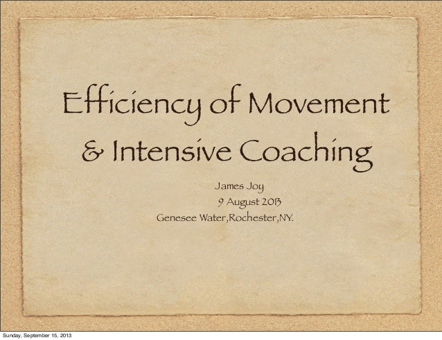 Efficiency of Movement & Intensive Coaching James Joy 9 August 2013 Genesee Water,Rochester,NY. Sunday, September 15, 2013