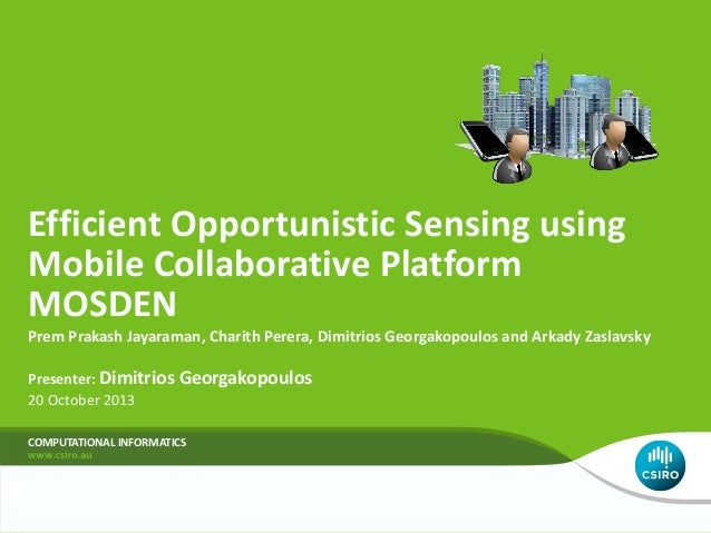 Efficient Opportunistic Sensing using Mobile Collaborative Platform MOSDEN Prem Prakash Jayaraman, Charith Perera, Dimitri...