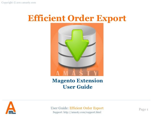 User Guide: Efficient Order Export Page 1 Efficient Order Export Magento Extension User Guide Copyright © 2011 amasty.com ...