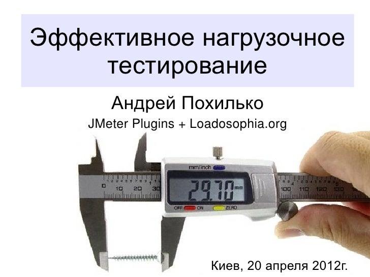 Эффективное нагрузочное    тестирование       Андрей Похилько    JMeter Plugins + Loadosophia.org                       Ки...