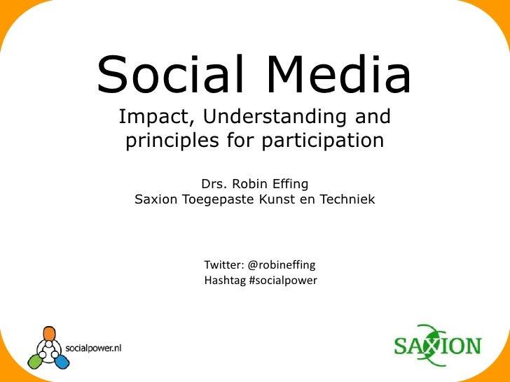 Drs. Robin Effing<br />Saxion Toegepaste Kunst en Techniek<br />Social Media<br />Impact, Understanding and principlesforp...