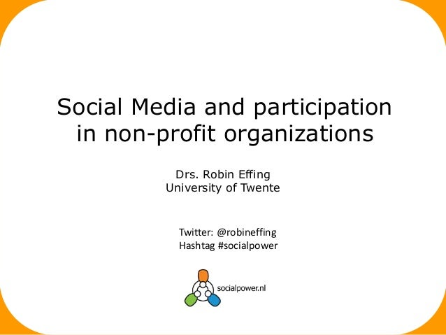 Drs. Robin Effing University of Twente Social Media and participation in non-profit organizations Twitter: @robineffing Ha...