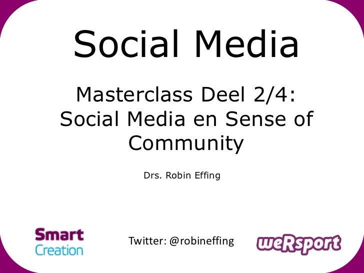 Social Media Masterclass Deel 2/4:Social Media en Sense of       Community         Drs. Robin Effing      Twitter: @robine...