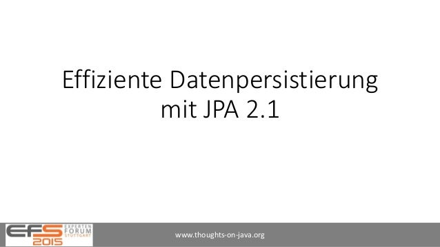 Effiziente Datenpersistierung mit JPA 2.1 www.thoughts-on-java.org