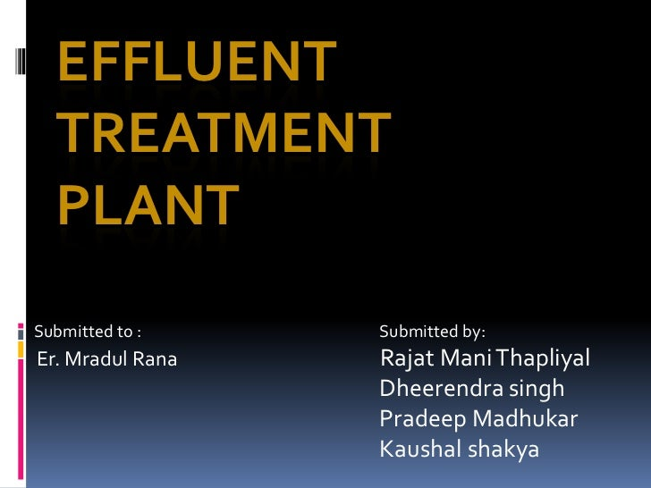 EFFLUENT  TREATMENT  PLANTSubmitted to :    Submitted by:Er. Mradul Rana   Rajat Mani Thapliyal                  Dheerendr...