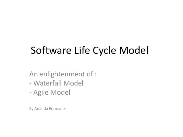 Software Life Cycle Model An enlightenment of : - Waterfall Model - Agile Model By Ananda Pramanik