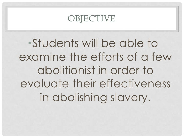 OBJECTIVE •Students will be able toexamine the efforts of a few   abolitionist in order toevaluate their effectiveness   i...