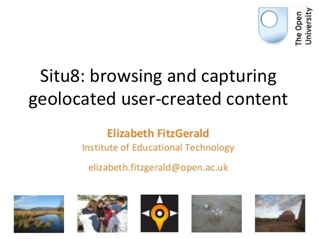 Situ8: browsing and capturing geolocated user-created content Elizabeth FitzGerald Institute of Educational Technology eli...