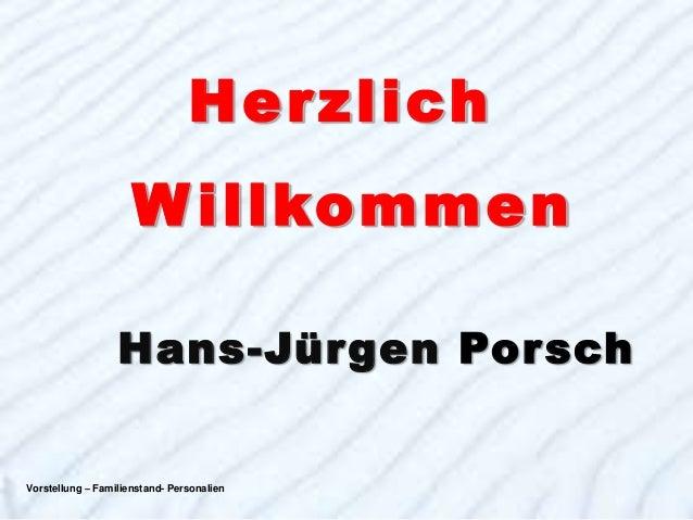 H e r zl ich                     W i llkommen                  Hans-Jürgen PorschVorstellung – Familienstand- Personalien ...