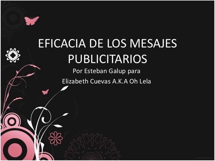 EFICACIA DE LOS MESAJES     PUBLICITARIOS       Por Esteban Galup para   Elizabeth Cuevas A.K.A Oh Lela