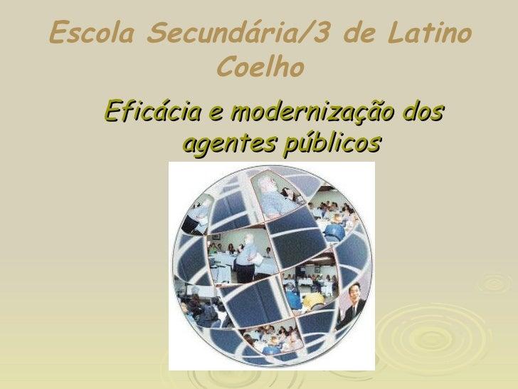 Escola Secundária/3 de Latino Coelho <ul><ul><li>Eficácia e modernização dos agentes públicos </li></ul></ul>