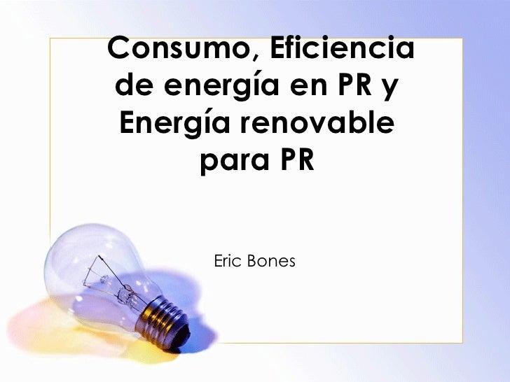 Consumo, Eficiencia de energía en PR y Energía renovable para PR Eric Bones