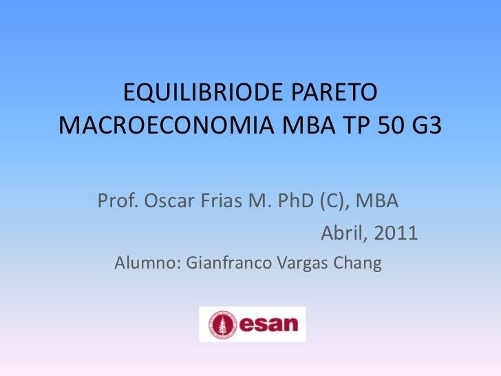 EQUILIBRIODE PARETOMACROECONOMIA MBA TP 50 G3<br />Prof. Oscar Frias M. PhD (C), MBA<br />Abril, 2011<br />Alumno: Gianfra...