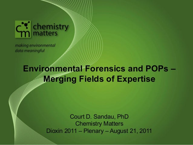 Environmental Forensics and POPs –  Merging Fields of Expertise  Court D. Sandau, PhD  Chemistry Matters  Dioxin 2011 – Pl...