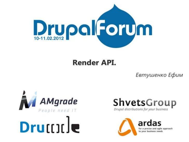 The Render API           in Drupal 7Ефим Web-Evt ЕвтушенкоE-mail: WebEvt@gmail.comSkype: Web-Evt