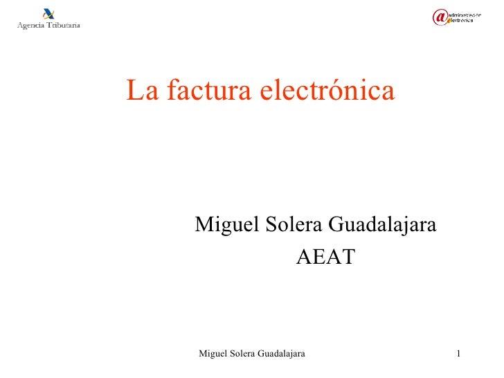 La factura electrónica <ul><li>Miguel Solera Guadalajara </li></ul><ul><li>AEAT </li></ul>