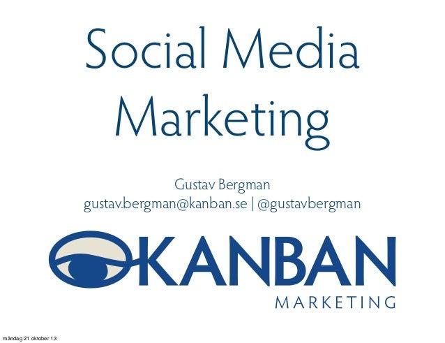 Social Media Marketing Gustav Bergman gustav.bergman@kanban.se | @gustavbergman  måndag 21 oktober 13