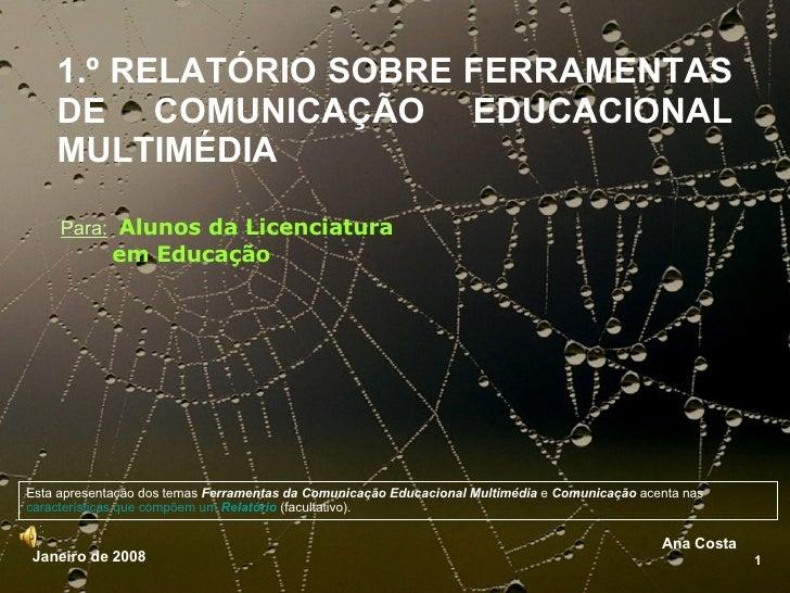 1.º RELATÓRIO SOBRE FERRAMENTAS  DE COMUNICAÇÃO EDUCACIONAL   MULTIMÉDIA Ana Costa 1 Janeiro de 2008 Para:   Alunos da Lic...