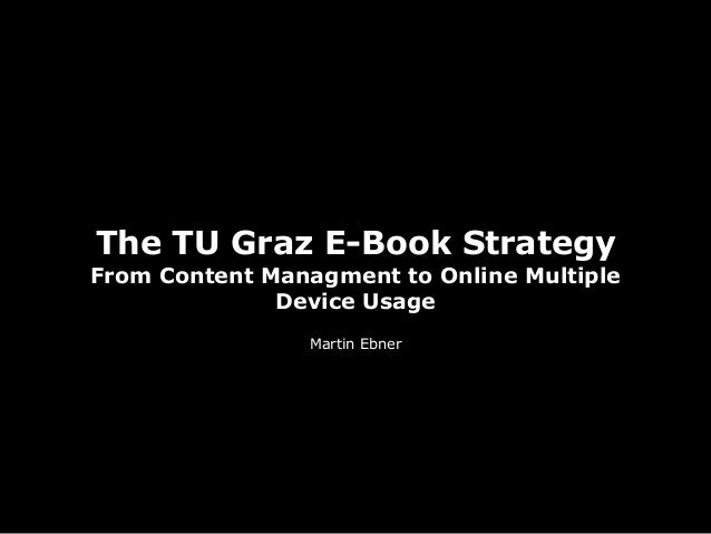 The TU Graz E-Book Strategy From Content Managment to Online Multiple Device Usage Martin Ebner