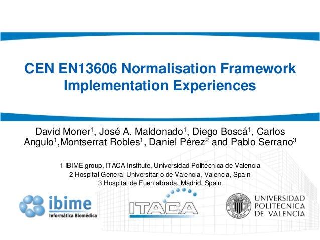 CEN EN13606 Normalisation Framework Implementation Experiences David Moner1, José A. Maldonado1, Diego Boscá1, Carlos Angu...