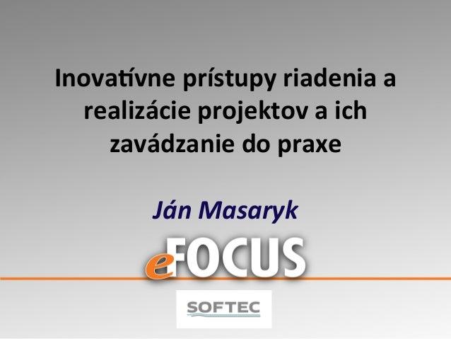 Inova&vne  prístupy  riadenia  a   realizácie  projektov  a  ich   zavádzanie  do  praxe      Ján...