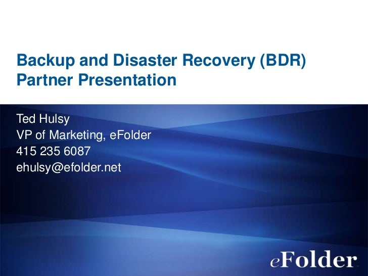 Backup and Disaster Recovery (BDR)Partner PresentationTed HulsyVP of Marketing, eFolder415 235 6087ehulsy@efolder.net