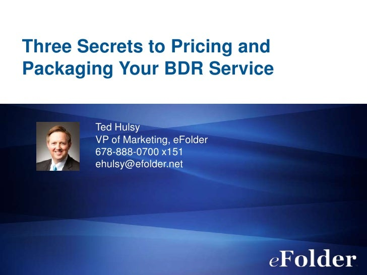 Three Secrets to Pricing andPackaging Your BDR Service        Ted Hulsy        VP of Marketing, eFolder        678-888-070...