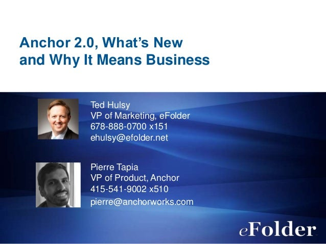 Anchor 2.0, What's New and Why It Means Business Ted Hulsy VP of Marketing, eFolder 678-888-0700 x151 ehulsy@efolder.net P...