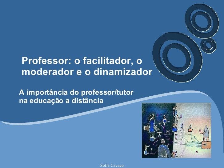 Professor: o facilitador, o moderador e o dinamizador A importância do professor/tutor na educação a distância