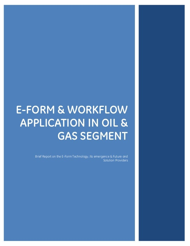 E-FORM & WORKFLOW APPLICATION IN OIL & GAS SEGMENT Brief Report on the E-Form Technology, Its emergence & Future and Solut...