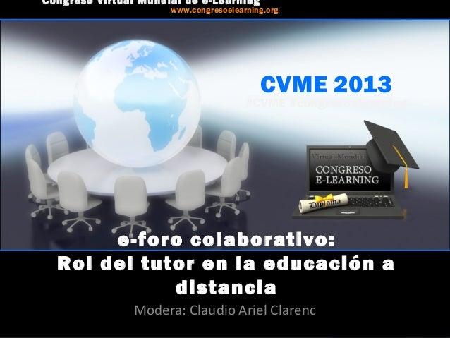 CVME 2013 #CVME #congresoelearning e-foro colaborativo: Rol del tutor en la educación a distancia Modera: Claudio Ariel Cl...