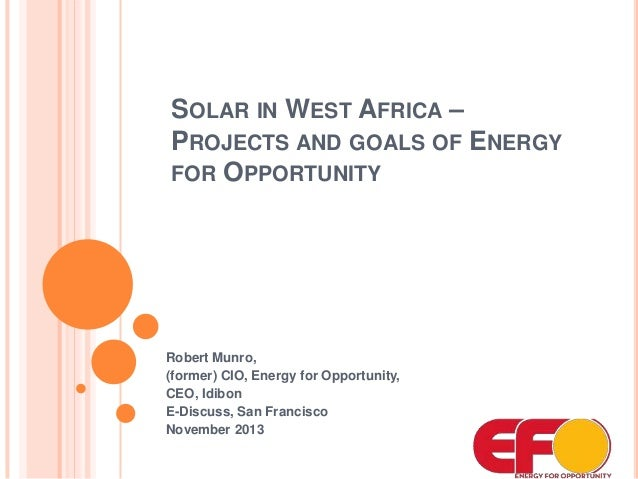 SOLAR IN WEST AFRICA – PROJECTS AND GOALS OF ENERGY FOR OPPORTUNITY  Robert Munro, (former) CIO, Energy for Opportunity, C...