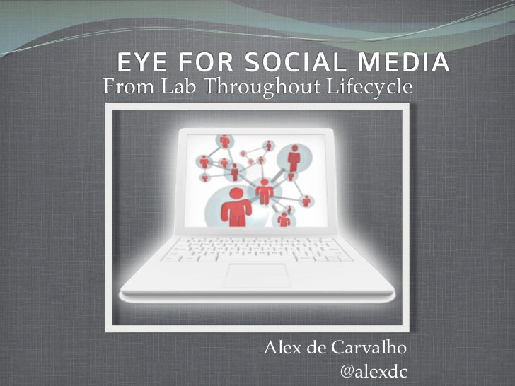AN EYE FOR SOCIAL MEDIA   From Lab Throughout Lifecycle                      Alex de Carvalho                           @a...