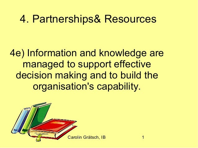 Carolin Grätsch, IB 1 4. Partnerships& Resources 4e) Information and knowledge are managed to support effective decision m...