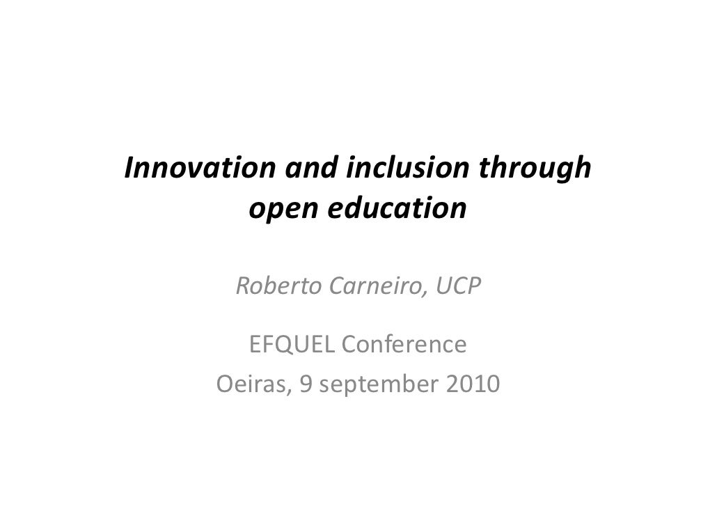 Innovation and inclusion through         open education         Roberto Carneiro, UCP          EFQUEL Conference       Oei...