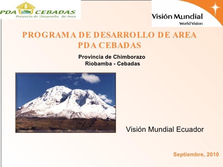 Provincia de Chimborazo Riobamba - Cebadas Visión Mundial Ecuador  Septiembre, 2010 PROGRAMA DE DESARROLLO DE AREA PDA CEB...
