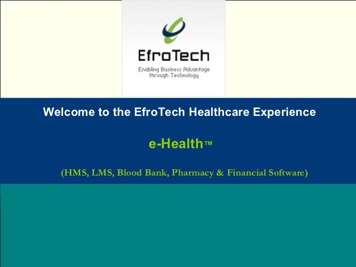 Welcome to the EfroTech Healthcare Experience Name:  Designation: Date: February, 2004 e-Health ™   (HMS, LMS, Blood Bank,...