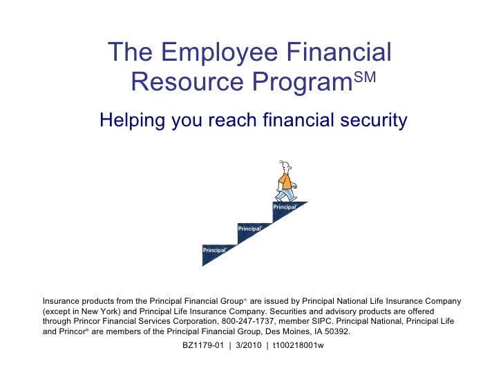 The Employee Financial   Resource Program SM Helping you reach financial security Insurance products from the Principal Fi...