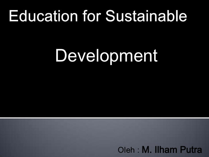 Education for Sustainable<br />Development<br />Oleh : M. Ilham Putra<br />