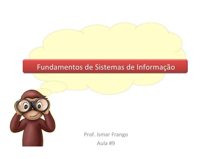 Fundamentos de Sistemas de Informação Prof. Ismar Frango Aula #9