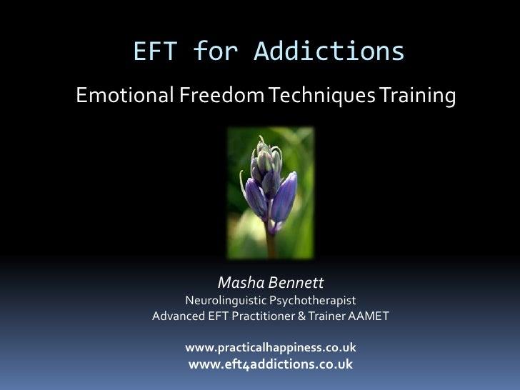 EFT for Addictions<br />Emotional Freedom Techniques Training<br />Masha Bennett<br />Neurolinguistic Psychotherapist<br /...