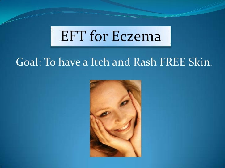 EFT for Eczema <br />  EFT for Eczema<br />Goal: To have a Itch and Rash FREE Skin. <br />