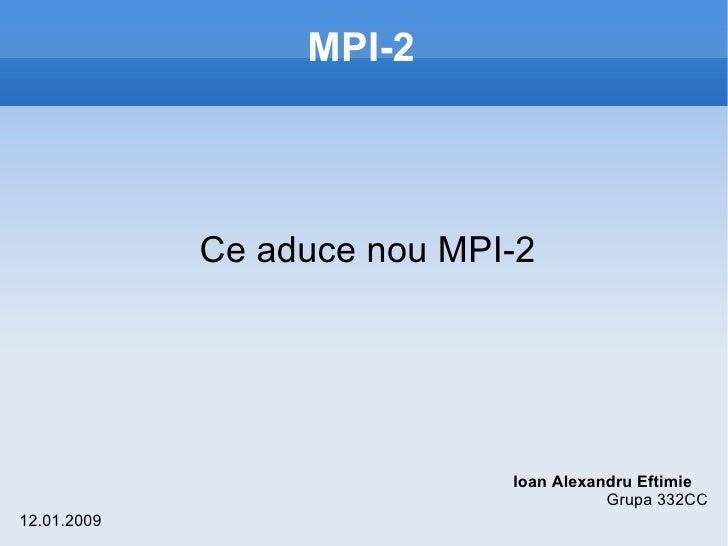 MPI-2 <ul><li>Ce aduce nou MPI-2 </li></ul>Ioan Alexandru Eftimie Grupa 332CC 12.01.2009