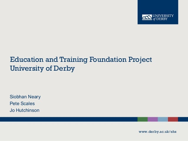 Education and Training Foundation Project University of Derby  Siobhan Neary Pete Scales Jo Hutchinson  www.derby.ac.uk/eh...