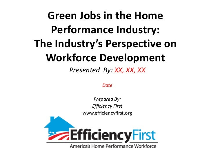 Green Jobs in the Home Performance Industry:The Industry's Perspective on Workforce Development<br />Presented  By: XX, XX...